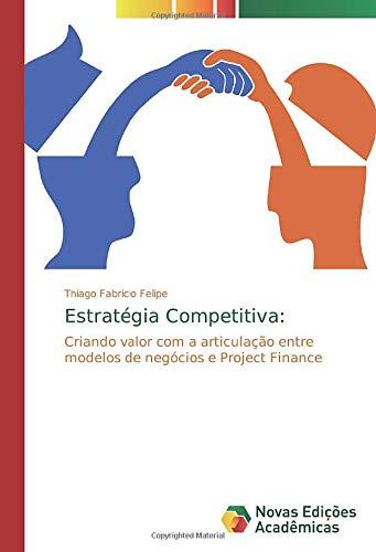 Estratégia Competitiva:: Criando valor com a articulação entre modelos de negócios e Project Finance