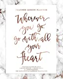Teacher Lesson Planner, Wherever You Go, Go With All Your Heart, UNDATED Teacher Planner: Rose Gold Marble Inspirational Quote Planning Calendar Book for Teaching Elementary, Middle & High School