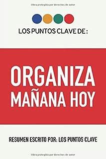 Resumen: Organiza Mañana Hoy: 8 Formas de Re-Entrenar Tu Mente Para Optimizar Tu Rendimiento En El Trabajo Y En La Vida. (Spanish Edition)