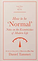 How to Be 'Normal': Notes on the eccentricities of modern life (Little Ways to Live a Big Life)