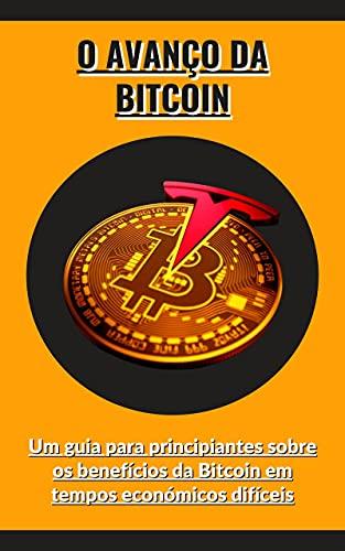 O avanço da Bitcoin: Um guia para principiantes sobre os benefícios da Bitcoin em tempos económicos difíceis (Portuguese Edition)