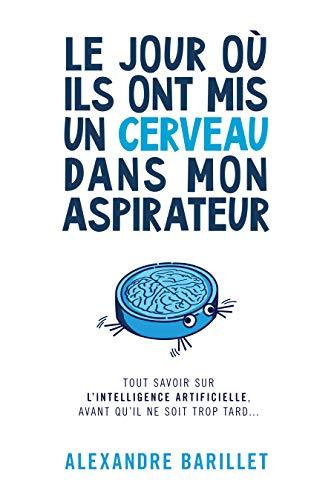 Le jour où ils ont mis un cerveau dans mon aspirateur: Tout savoir sur l'Intelligence Artificielle, avant qu'il ne soit trop tard... (French Edition)