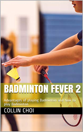 Badminton Fever 2: Advantages of playing Badminton and how to play Badminton (English Edition)