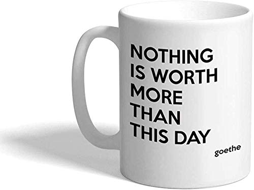 Nothing is Worth More Than This Day Goethe Quote Ceramic Coffee Tea Mug Cup - Holiday Christmas Haunkkah Gift