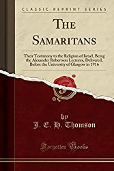 The Samaritans: Their Testimony to the Religion of Israel, Being the Alexander Robertson Lectures, Delivered, Before the University of Glasgow in 1916 (Classic Reprint)