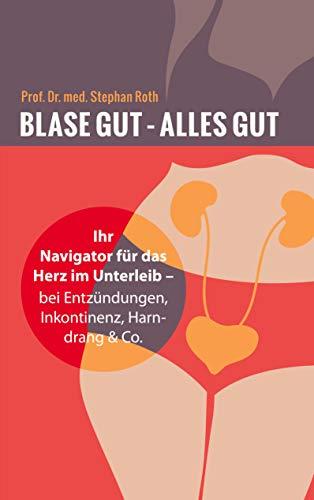 Blase gut - alles gut: Ihr Navigator für das Herz im Unterleib - bei Entzündungen, Inkontinenz, Harndrang & Co