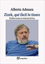 Zizek, qué fácil lo tienes: Panfleto contra el intelectual del hoy par Alberto Adsuara