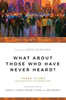 What About Those Who Have Never Heard?: Three Views on the Destiny of the Unevangelized (Spectrum Multiview Book)