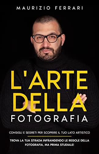 L'arte della fotografia: Consigli e segreti per scoprire il tuo lato artistico. Trova la tua strada infrangendo le regole della fotografia, ma prima studiale!