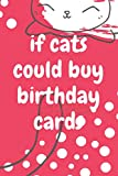 If Cats Could Buy Birthday Cards: Blank Lined Journal. A Great Gift Idea Professionally Designed (Journals, Notebooks and Diaries) for cat lovers, cat ... girl ,boy, and family.(6x9 Inch*120 pages)