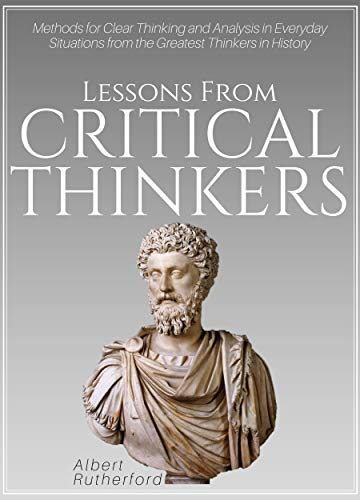 Lessons From Critical Thinkers: Methods for Clear Thinking and Analysis in Everyday Situations from the Greatest Thinkers in History (The critical thinker Book 2) by [Albert Rutherford]