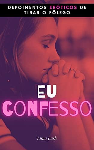 Eu Confesso: Depoimentos eróticos de tirar o fôlego (Portuguese Edition)