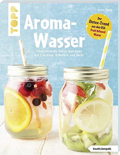 Aroma-Wasser. Vitalisierende Detox-Getränke mit Früchten, Kräutern und mehr: Der Detox-Trend aus den USA - Fruit Infused Water