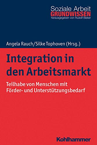 Integration in den Arbeitsmarkt: Teilhabe von Menschen mit Förder- und Unterstützungsbedarf (Grundwissen Soziale Arbeit, Band 36)