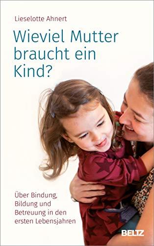 Wieviel Mutter braucht ein Kind?: Über Bindung, Bildung und Betreuung in den ersten Lebensjahren