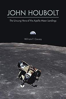 John Houbolt: The Unsung Hero of the Apollo Moon Landings (Purdue Studies in Aeronautics and Astronautics) by [William F. Causey]