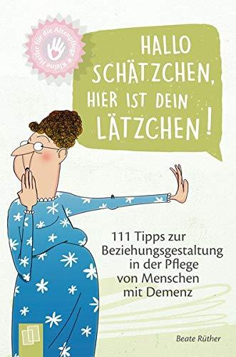 Kleine Helfer für die Altenpflege Hallo Schätzchen, hier ist dein Lätzchen!: 111 Tipps zur Beziehungsgestaltung in der Pflege von Menschen mit Demenz