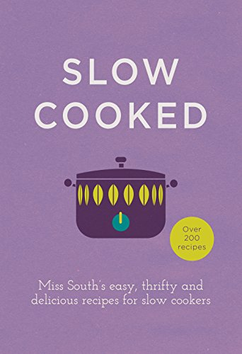 Slow Cooked: 200 exciting, new recipes for your slow cooker: Miss South\'s Easy, Thrifty and Delicious Recipes for Slow Cookers