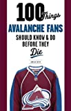 100 Things Avalanche Fans Should Know & Do Before They Die (100 Things Sports Fans Should Know...) - Adrian Dater