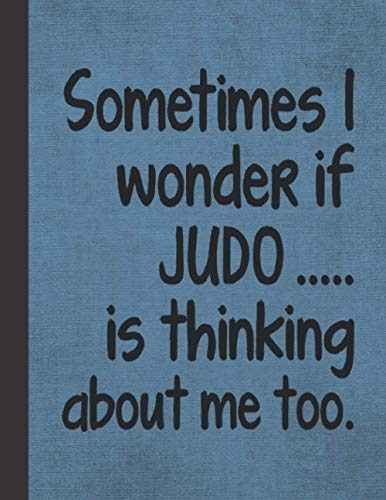 I Wonder If Judo Is Thinking About Me: Journal Notebook For Martial Arts Woman Man Girl Guy - Best Funny Sensei Instructor Teacher Student Gifts - Blue Cover 8.5