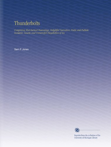 Thunderbolts: Comprising Most Earnest Reasonings, Delightful Narratives, Poetic and Pathetic Incidents, Caustic and Unmerciful Flagellation of Sin