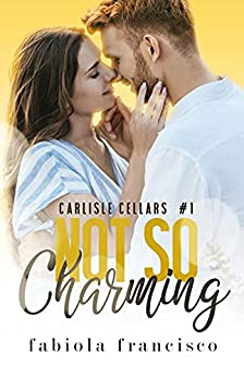 Not So Charming: An Opposites Attract Romance (Carlisle Cellars Book 1) by [Fabiola Francisco]