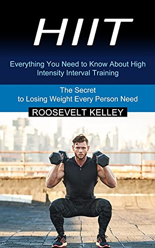Hiit: Everything You Need to Know About High Intensity Interval Training (The Secret to Losing Weight Every Person Need)