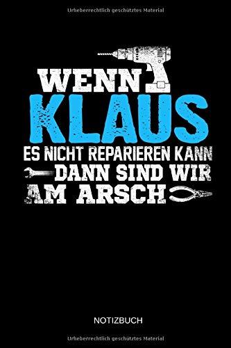 Wenn Klaus es nicht reparieren kann dann sind wir am Arsch: Klaus - Lustiges Männer Namen Notizbuch mit Punktraster. Tolle Handwerker & Heimwerker ... Vatertag, Namenstag & zu Weihnachten.