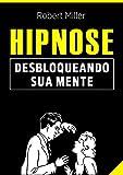 Hipnose: Técnicas para desbloquear o poder da sua mente: (Elimine fobias, vícios, insônia, comportamentos indesejados e melhore foco, atenção e cognição)