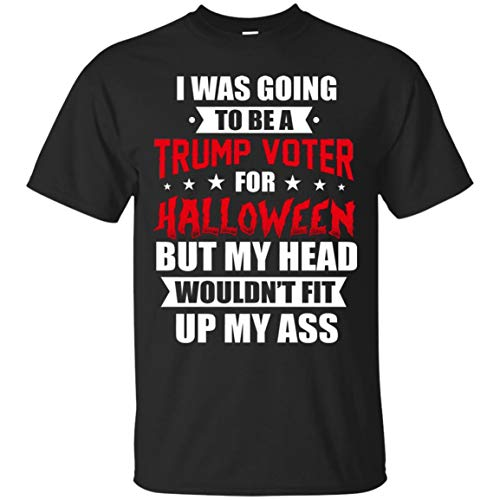 I was Going to Be A Trump Voter for Halloween But My Head Wouldn't Fit Up My Ass T-Shirt - Funny Political Shirt Black