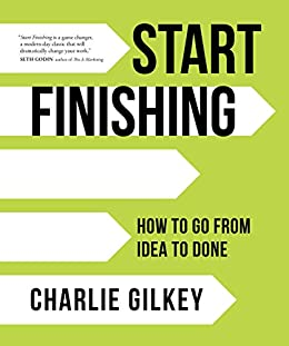 Start Finishing: How to Go from Idea to Done by [Charlie Gilkey]