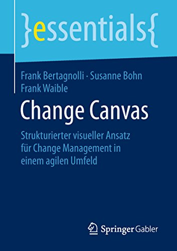Change Canvas: Strukturierter visueller Ansatz für Change Management in einem agilen Umfeld (essentials)