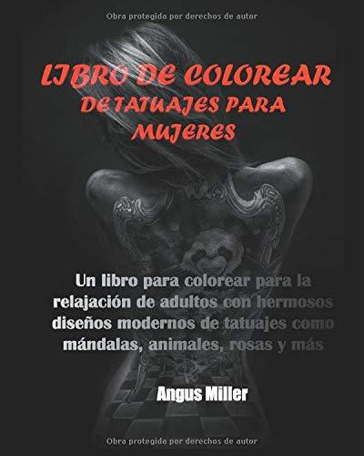 LIBRO DE COLOREAR DE TATUAJES PARA MUJERES: Un libro para colorear para la relajación de adultos con hermosos diseños modernos de tatuajes como mándalas, animales, rosas y más
