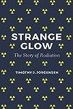Strange Glow: The Story of Radiation - Timothy J. Jorgensen