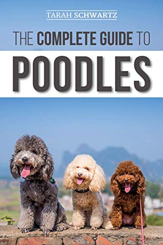 The Complete Guide to Poodles: Standard, Miniature, or Toy - Learn Everything You Need to Know to Successfully Raise Your Poodle From Puppy to Old Age