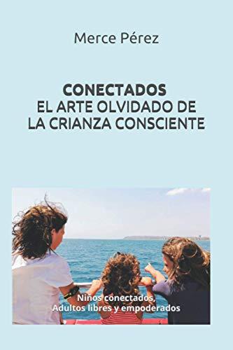 CONECTADOS. EL ARTE OLVIDADO DE LA CRIANZA CONSCIENTE: Niños conectados, Adultos libres y empoderados