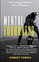 Mental Toughness: How to use Self-Control and Mental Toughness: A Beginner's Guide to Facing Life's Challenges, Managing Negative Emotions, and Overcoming Adversity with Courage and Poise. The Science of Self-Discipline, The Willpower, Power, and Self-Control to Resist Temp