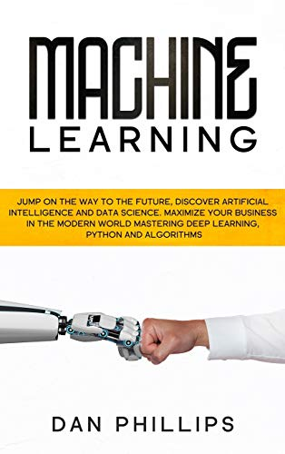 Machine Learning: Jump on the Way to the Future, Discover Artificial Intelligence and Data Science. Maximize your Business in the Modern World Mastering Deep Learning, Python and Algorithms