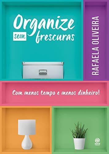 Organize sem frescuras - Com menos tempo e menos dinheiro