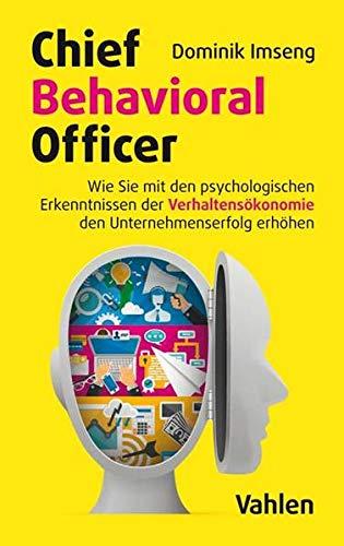 Chief Behavioral Officer: Wie Sie mit den psychologischen Erkenntnissen der Verhaltensökonomie den Unternehmenserfolg erhöhen