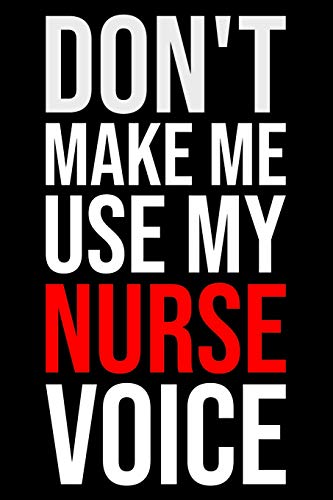 Don't make me use my Nurse voice: Notebook: Versatile blank lined journal style