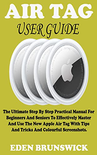 AIR TAG USER GUIDE: The Ultimate Step By Step Practical Manual For Beginners And Seniors To Effectively Master And Use The New Apple Air Tag With Tips ... And Colourful Screenshots. (English Edition)