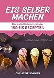Eis selber machen: Das große Kochbuch mit über 150 Eis Rezepten mit und ohne Eismaschine - Inkl....