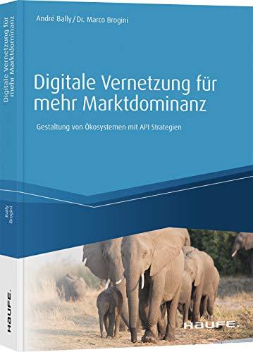 Digitale Vernetzung für mehr Marktdominanz: Gestaltung von Digitalen Ökosystemen mittels API-Strategie (Haufe Fachbuch)