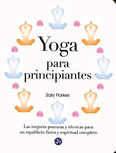 Yoga Para Principiantes. Las Mejores Posturas Y Técnicas Para Un Equilibrio Físico Y Espiritual Completo