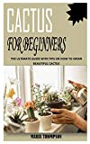 CACTUS FOR BEGINNERS: The Ultimate Guide With Tips On How To Grow Beautiful Cactus