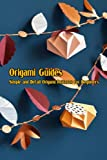 Origami Guides: Simple and Detail Origami Patterns for Beginners: Origami Technique Tutorials