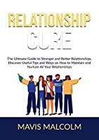 Relationship Cure: The Ultimate Guide to Stronger and Better Relationships, Discover Useful Tips and Ways on How to Maintain and Nurture All Your Relationships