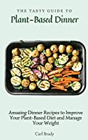 The Tasty Guide to Plant- Based Dinner: Amazing Dinner Recipes to Improve Your Plant-Based Diet and Manage Your Weight