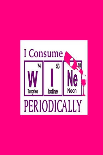 I Consume W I Ne Periodically (Tungsten 74, Iodine 53, Neon 10): 2020 Diary Weekly Planner - Week Per View. Gift for Scientist - Wine Loving Science Teacher, Student, Professor - Period Table Humor